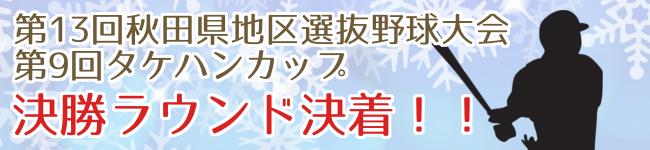 第13回秋田県地区選抜野球大会及び第9回タケハンカップ決着